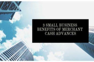 3 Benefits of Merchant Cash Advances For Small Businesses